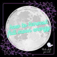 How to harvest full moon energy - PT1