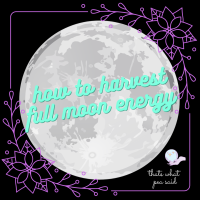 How to Harvest Full Moon Energy – PT2